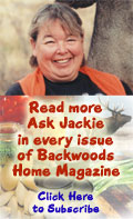 Read more Ask Jackie in every issue of Backwoods Home Magazine. Click Here to subscribe.