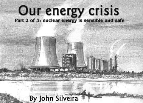 Our energy crisis, Part 2 of 3: Nuclear energy is sensible and safe, By John Silveira